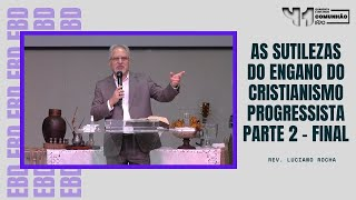 AS SUTILEZAS DO ENGANO DO CRISTIANISMO PROGRESSISTA | parte 2 final - Rev. Luciano Rocha