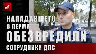 Нападавшего в Перми обезвредили сотрудники ДПС