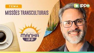 Missões Transculturais | Manhã IPP | IPP TV