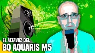 El altavoz del BQ Aquaris M5 - #RecomendaciónDeInformático - La subred de Mario