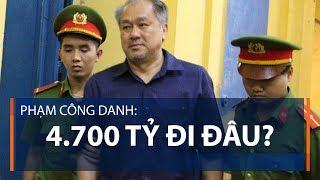 Phạm Công Danh: 4.700 tỷ đi đâu? | VTC1