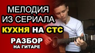 Мелодия из сериала КУХНЯ на СТС. Как играть на гитаре. Разбор и обучение. Видеоурок для начинающих