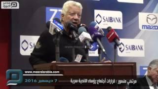 مصر العربية | مرتضي منصور : قرارات أجتماع رؤساء الاندية سرية