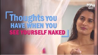 Thoughts You Have When You See Yourself Naked - POPxo