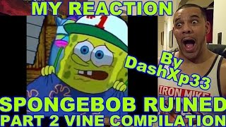SPONGEBOB RUINED) PART 2 VINE COMP REACTION