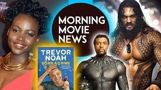 Lupita Nyong'o for Trevor Noah's Born a Crime, Aquaman the next Black Panther?
