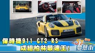 小牛退位!保時捷911 GT2 RS成紐柏林最速王!《夢想街57號精華》20180427