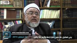 مصر العربية | يحيى اسماعيل: طه حسين حشرة زاحفة والأزهر كاد يكفره