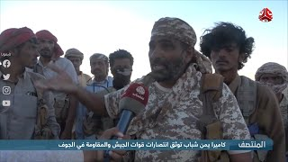 كاميرا يمن شباب توثق انتصارات قوات الجيش والمقاومة في الجوف