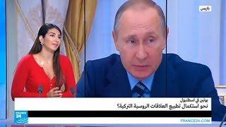 ...بوتين في إسطنبول: نحو استكمال تطبيع العلاقات الروسية