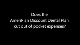Does the AmeriPlan Discount Dental Cut Out Of Pocket Expenses