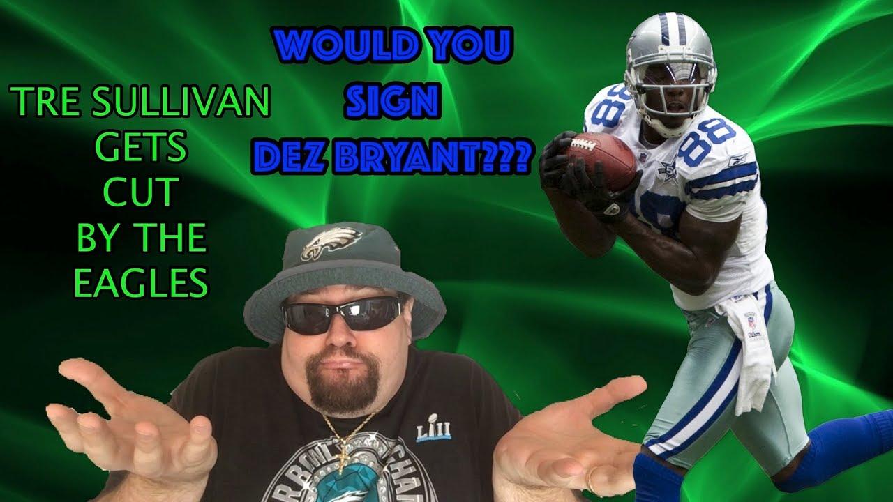 huge discount 76352 d587e Eagles In The Wide Receiver Market??? Should They Sign Dez Bryant?? Tre  Sullivan Cut!!!