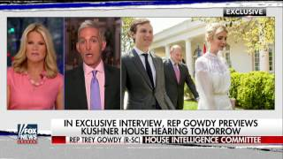 Rep. Trey Gowdy previews Kushner's House hearing