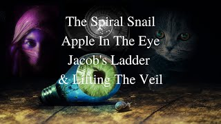 The Spiral Snail, Apple In The Eye, Jacob's Ladder, & The Lifting of The Veil
