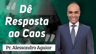 Pr. Alessandro Aguiar - Dê Resposta ao Caos