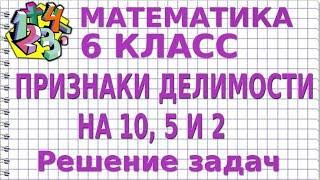 ПРИЗНАКИ ДЕЛИМОСТИ НА 10, 5 И 2. Решение задач. Видеоурок | МАТЕМАТИКА 6 класс