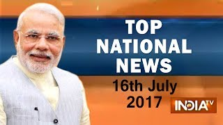 Top National News of the Day | 16th July, 2017 - India TV