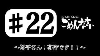 『TEAM-ODACのごめんなさい』#22〜翔平さん!事件です!!〜