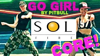 Go Girl by Pitbull//Sol Fire Dance Fitness//CORE!