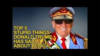 Top 5 Stupid Things Donald Trump Has Said About Africa