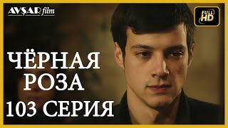 Чёрная роза 103 серия (Русский субтитр)