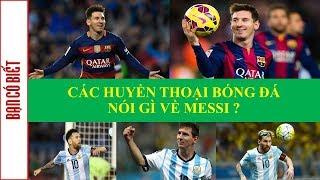 Các huyền thoại bóng đá nói gì về Messi