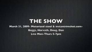 The Show- March 31, 2009, Motorized Stools & Instantrimshot.com
