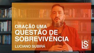 ORAÇÃO UMA QUESTÃO DE SOBREVIVÊNCIA - Luciano Subirá