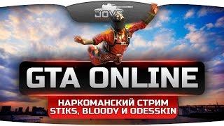 Наркоманский GTA Online. Упарываемся по полной вместе с Stiks, Odesskin и Bloody.