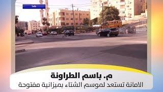 م. باسم الطراونة - الامانة تستعد لموسم الشتاء بميزانية مفتوحة