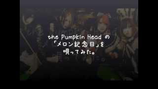 近所のカラオケでV系バンド、the Pumpkin Headの『メロン記念日』を唄っ...