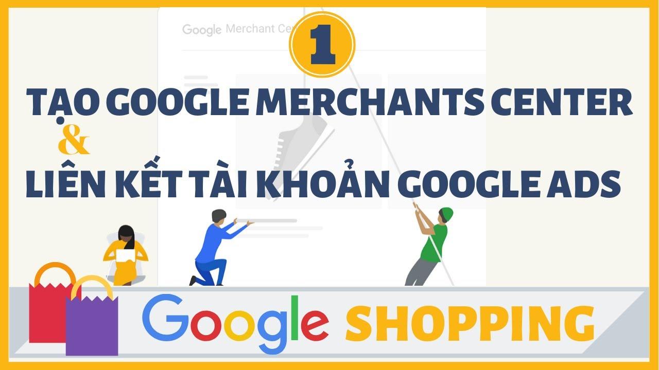 Huớng dẫn tạo tài khoản Google Merchants Center và liên kết với tài khoản Google Ads