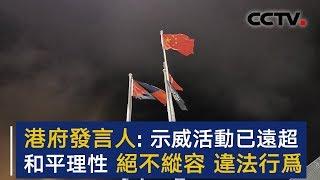 香港特区政府发言人:示威活动已远超和平理性 绝不纵容违法行为 | CCTV