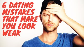 6 DATING MISTAKES THAT MAKE YOU LOOK WEAK | SEX & RELATIONSHIP TIPS #sex #relationship #tips