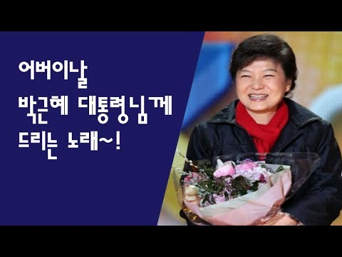 박근혜 대통령님께 드리는 어버이 날 노래!