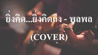 ยิ่งคิด...ยิ่งคิดถึง - พลพล (COVER  by เนกึนซอก)
