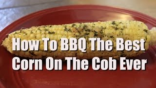 How To Bbq The Best Corn On The Cob Ever!
