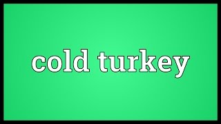Cold turkey Meaning