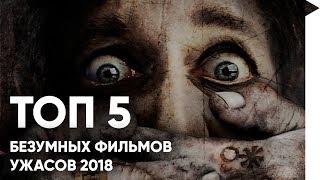ТОП 5 БЕЗУМНЫХ ФИЛЬМОВ УЖАСОВ 2018
