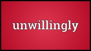 Unwillingly Meaning