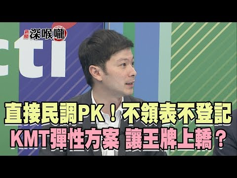2019.04.24新聞深喉嚨 直接民調PK!「不領表不登記」KMT彈性方案 讓王牌上轎?