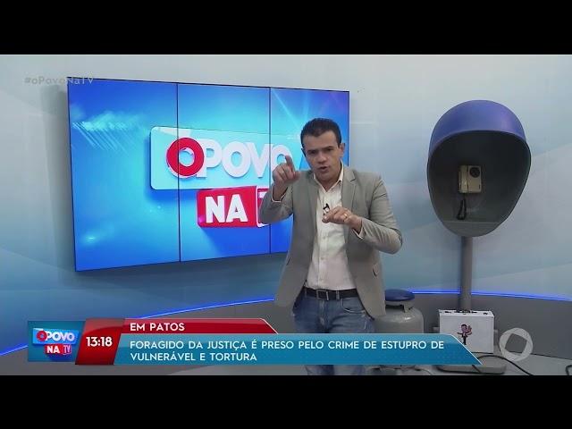 Foragido da Justiça é preso pelo crime de estupro de vulnerável e tortura em Patos- O Povo na TV