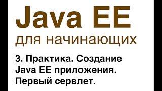 Java EE для начинающих. Урок 3: Практика. Создание Java EE приложения. Первый сервлет.