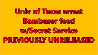 univ-of-texas-arrest-bambuser-livefeed-w-secret-service-previously-unreleased