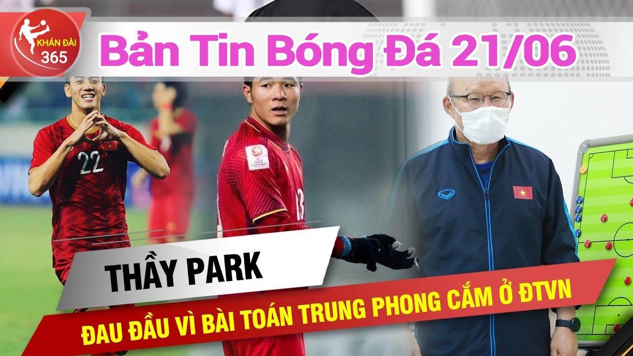 Bản tin bóng đá 21/06 :  HLV Park Hang -  Seo và cơn đau đầu mới ở đội tuyển  Việt Nam