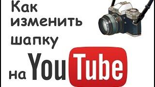 Как изменить шапку на ютубе / Ютуб видео уроки для начинающих