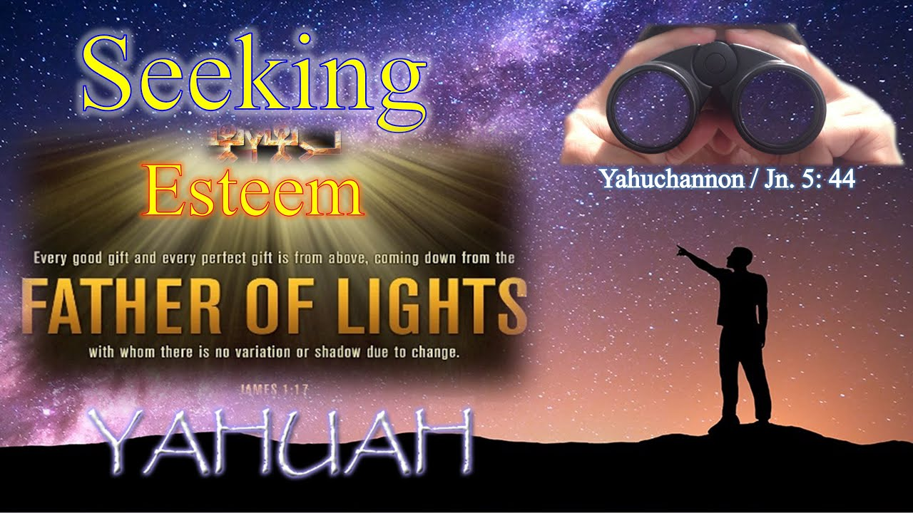 """Whose """"Esteem"""" Are We to be Seeking? Yahuchannon 5:44"""