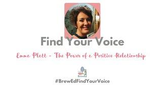 #BrewEdFindYourVoice   Emma Platt   The Power of Positive Relationships