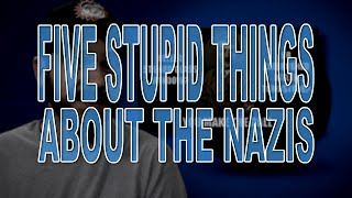 Five Stupid Things About the Nazis