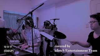 """「セロリ」SMAP ( covered by """"adatch Entertainment Team"""")"""